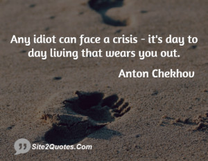 Any idiot can face a crisis - it's day to day living that wears you ...