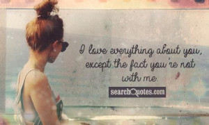 love everything about you, except the fact you're not with me.