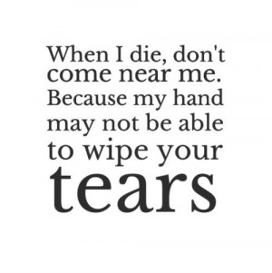 When I die, don't come near me. Because my hand may not be able to ...