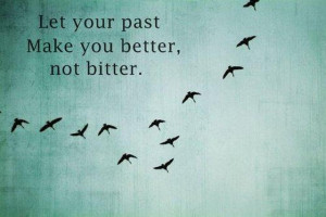 Let your past Make you better.. not bitter..