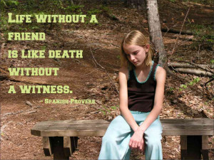 Life without a friend is like death without a witness. Spanish Proverb