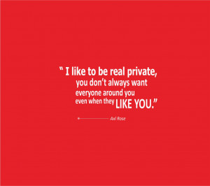 like to be real private; you don't always want everyone around you ...