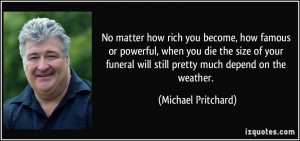 become, how famous or powerful, when you die the size of your funeral ...