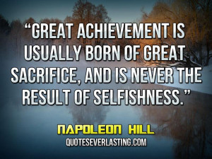 ... sacrifice, and is never the result of selfishness. _ Napoleon Hill