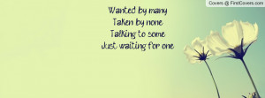 Wanted by many,Taken by none, Talking to some,Just waiting for one.