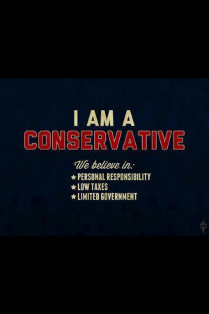 am Conservative! I believe in; personal responsibility, low taxes ...