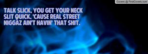 Talk slick, you get your neck slit quick, 'cause real street niggaz ...