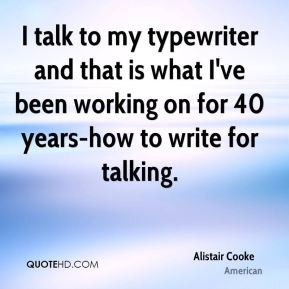 Alistair Cooke - I talk to my typewriter and that is what I've been ...