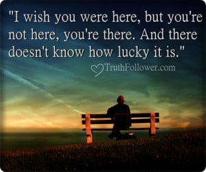 wish you were here, but you're not here, you're there. And there ...