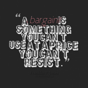 bargain is something you can't use at a price you can't resist.