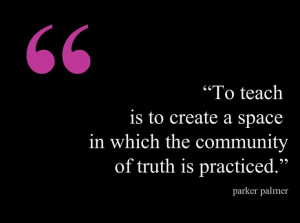... space in which the community of truth is practicised. ~ Parker Palmer