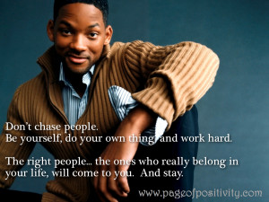 Don't chase people. Be yourself, do your own thing, and work hard ...