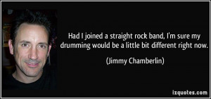 Had I joined a straight rock band, I'm sure my drumming would be a ...
