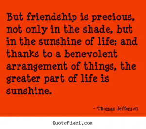 But friendship is precious, not only in the shade, but in the sunshine ...