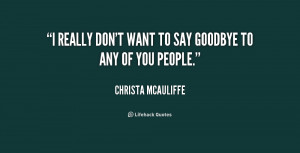 quote-Christa-McAuliffe-i-really-dont-want-to-say-goodbye-154470.png
