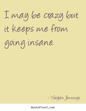 ... keeps me from going insane. Waylon Jennings top inspirational quotes