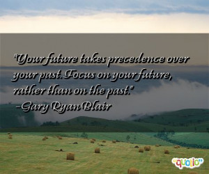 Your future takes precedence over your past . Focus on your future ...