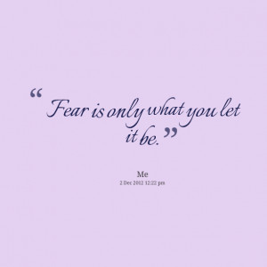 Quotes Picture: fear is only what you let it be