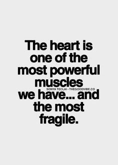 ... heart is one of the most powerful muscles we have and the most fragile