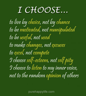 Life Quote: I choose to live by choice, not by chance. To be motivated ...