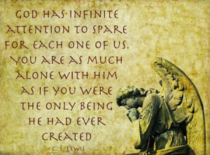 ... him as if you were the only being he had ever created. - C.S.Lewis