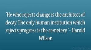"... which rejects progress is the cemetery."" – Harold Wilson"