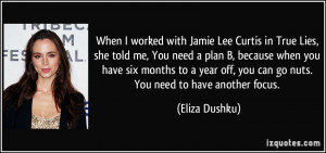 When I worked with Jamie Lee Curtis in True Lies, she told me, You ...
