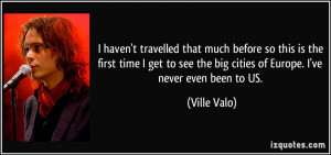 ... see the big cities of Europe. I've never even been to US. - Ville Valo