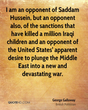 am an opponent of Saddam Hussein, but an opponent also, of the ...