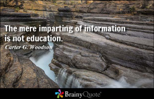 The mere imparting of information is not education. - Carter G ...