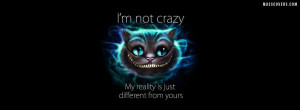 not crazy, my reality is just different from yours