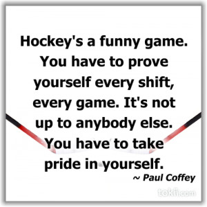 Hockey's A Funny Game. You Have To Prove Yourself Every Shift, Every ...
