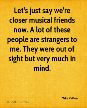 Let's just say we're closer musical friends now. A lot of these people ...