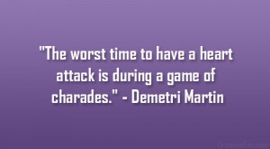 "... heart attack is during a game of charades."" – Demetri Martin"