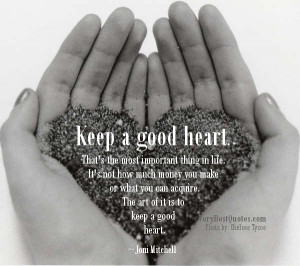 Keep a good heart. That's the most important thing in life. It's not ...