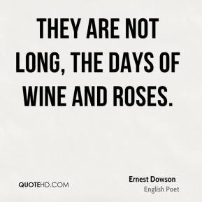 Ernest Dowson - They are not long, the days of wine and roses.