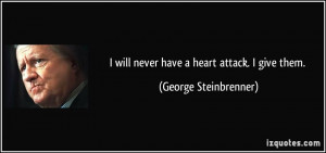 will never have a heart attack. I give them. - George Steinbrenner