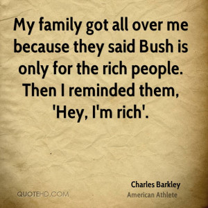 My family got all over me because they said Bush is only for the rich ...