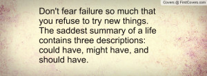 Don't fear failure so much that you refuse to try new things. The ...