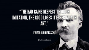 The bad gains respect through imitation, the good loses it especially ...