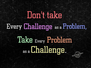 ... challenge as a problem take every problem as a challenge anonymous
