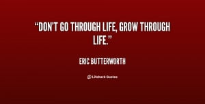 quote-Eric-Butterworth-dont-go-through-life-grow-through-life-39507 ...