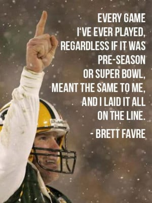 """... meant the same to me, and I laid it all on the line."""" - Brett Favre"""