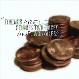 Quotes Picture: friends are like pennies twofaced and worthless