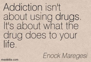 ... the drug does to your life. drugs, addiction, life. Meetville Quotes