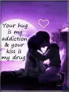 Your hug is my addiction & your kiss is my drug.