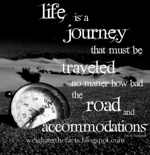 Life is a journey that must be traveled no matter how bad the road and ...