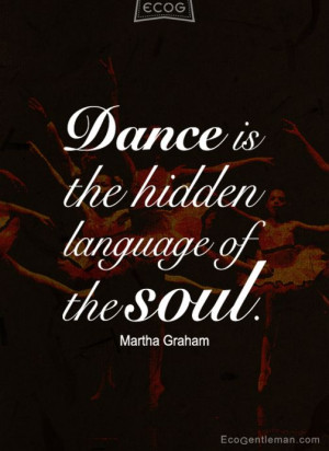 ... Quotes - Dance is the hidden language of the soul by Martha Graham