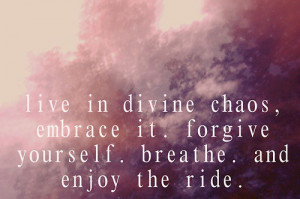 Live in divine chaos, embrace it.forgive yourself.breathe and enjoy ...