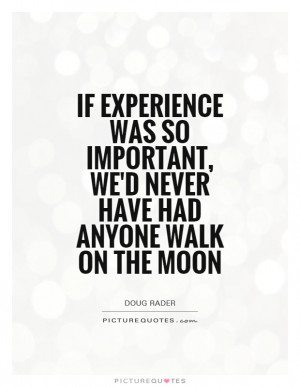... , we'd never have had anyone walk on the moon Picture Quote #1